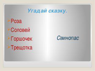 Угадай сказку. Роза Соловей Горшочек Трещотка Свинопас