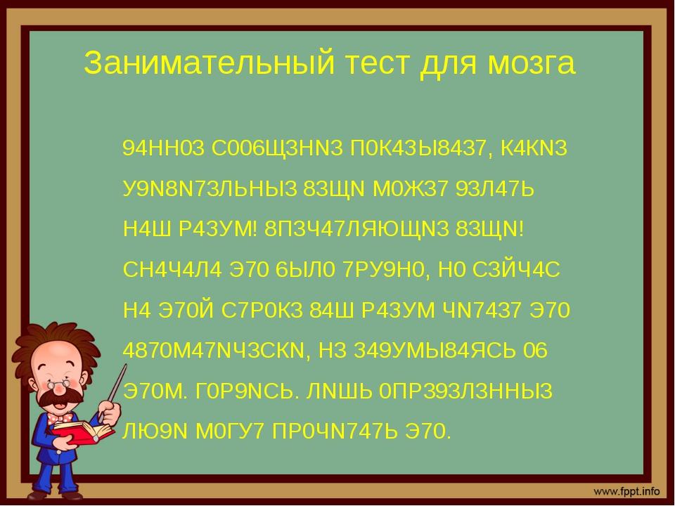 Занимательный тест для мозга 94НН03 С006Щ3НN3 П0К4ЗЫ8437, К4КN3 У9N8N73ЛЬНЫ3...
