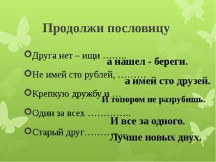 Продолжи пословицу Друга нет – ищи …….. Не имей сто рублей, ……… Крепкую дружб