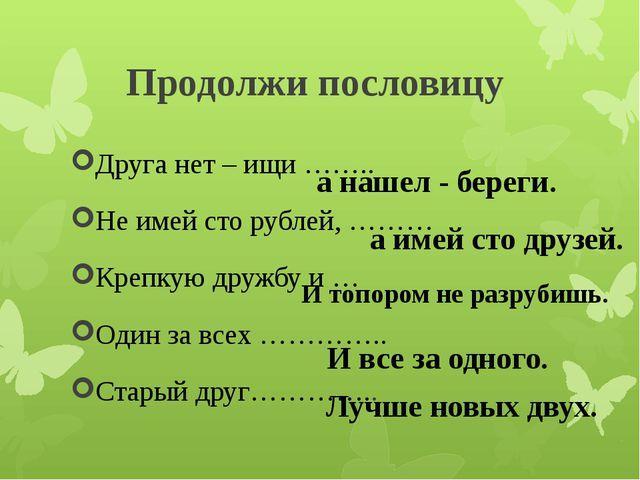 Продолжи пословицу Друга нет – ищи …….. Не имей сто рублей, ……… Крепкую дружб...