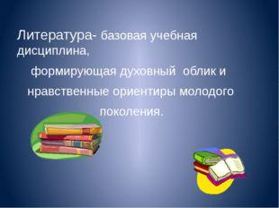Литература- базовая учебная дисциплина, формирующая духовный облик и нравстве
