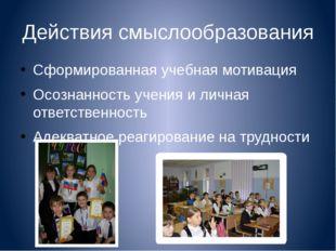 Действия смыслообразования Сформированная учебная мотивация Осознанность учен
