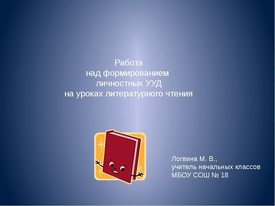 Работа над формированием личностных УУД на уроках литературного чтения Логвин...