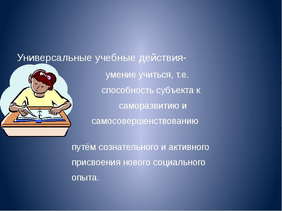 Универсальные учебные действия- умение учиться, т.е. способность субъекта к с...