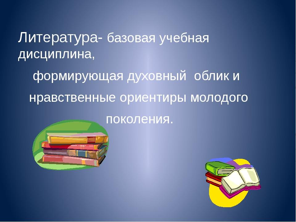 Литература- базовая учебная дисциплина, формирующая духовный облик и нравстве...