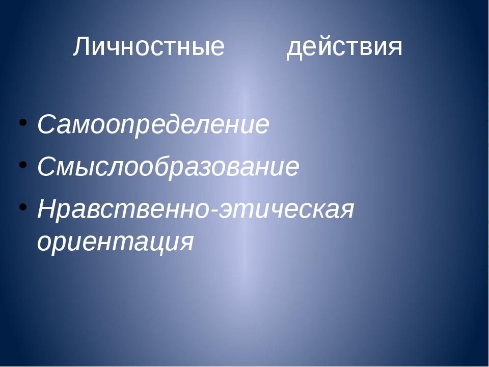 Личностные действия Самоопределение Смыслообразование Нравственно-этическая...