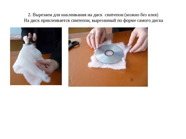 2. Вырезаем для наклеивания на диск синтепон (можно без клея) На диск приклеи...