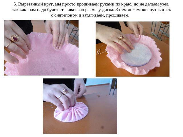 5. Вырезанный круг, мы просто прошиваем руками по краю, но не делаем узел, та...
