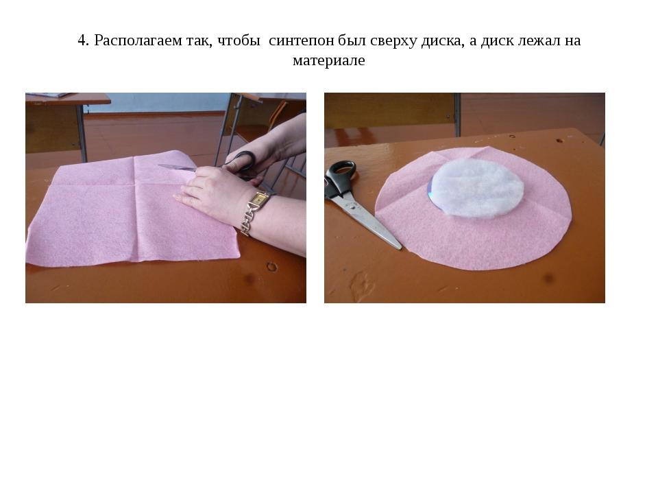 4. Располагаем так, чтобы синтепон был сверху диска, а диск лежал на материале