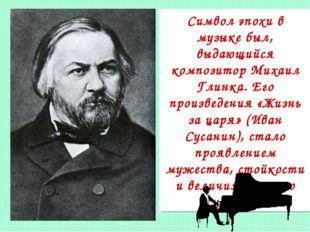 Символ эпохи в музыке был, выдающийся композитор Михаил Глинка. Его произведе