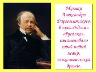 Музыка Александра Даргомыжского, в произведении «Русалка», ознаменовало собой