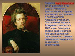 Родился Карл Брюллов 12 (23) декабря 1799 году в Петербурге. Братья Карла, с