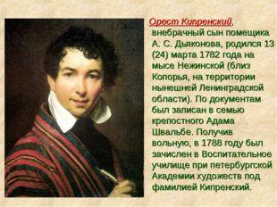 Орест Кипренский, внебрачный сын помещика А. С. Дьяконова, родился 13 (24) м