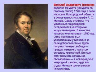 Василий Андреевич Тропинин родился 19 марта (30 марта по старому стилю) 1776