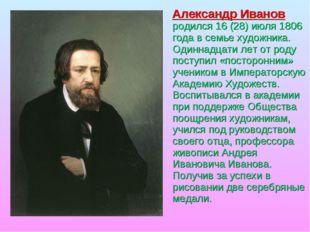 Александр Иванов родился 16 (28) июля 1806 года в семье художника. Одиннадца