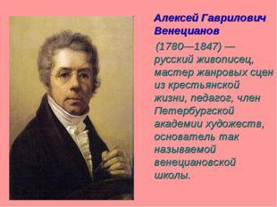 Алексей Гаврилович Венецианов (1780—1847) — русский живописец, мастер жанров