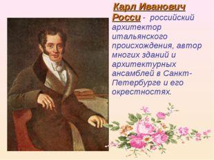 Карл Иванович Росси - российский архитектор итальянского происхождения, авто