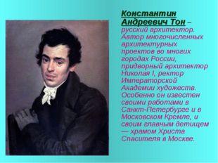 Константин Андреевич Тон – русский архитектор. Автор многочисленных архитект
