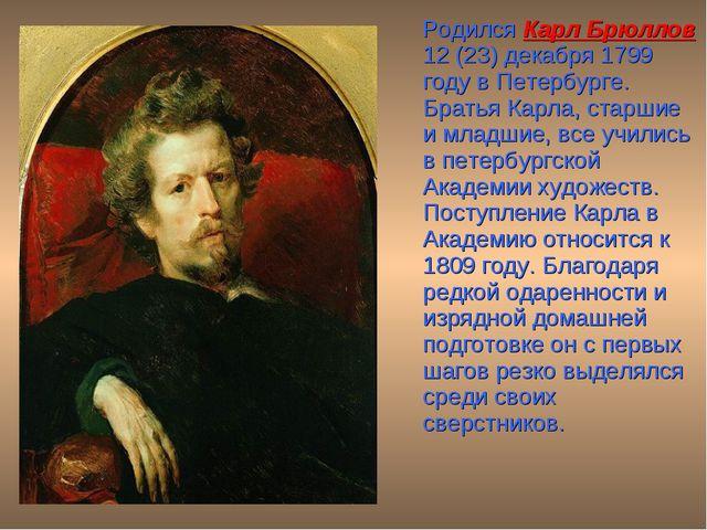 Родился Карл Брюллов 12 (23) декабря 1799 году в Петербурге. Братья Карла, с...