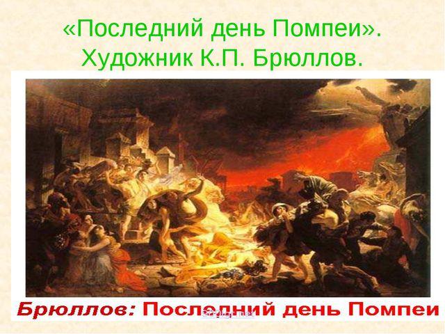 «Последний день Помпеи». Художник К.П. Брюллов.