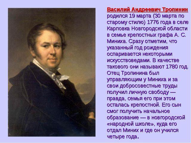 Василий Андреевич Тропинин родился 19 марта (30 марта по старому стилю) 1776...