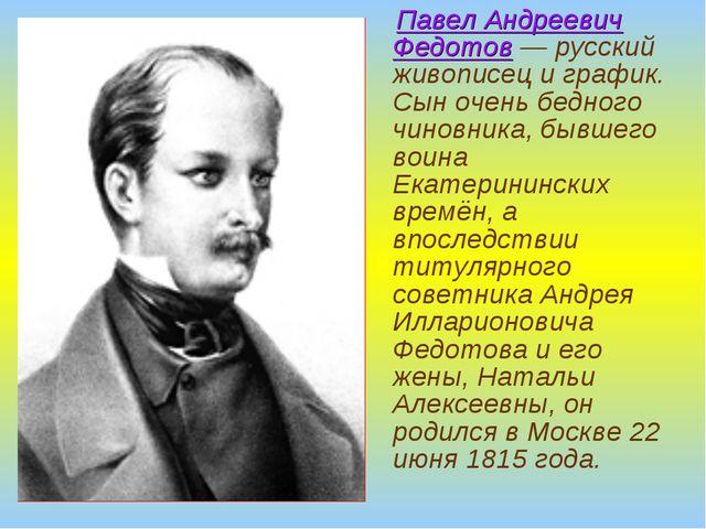 Павел Андреевич Федотов — русский живописец и график. Сын очень бедного чино...