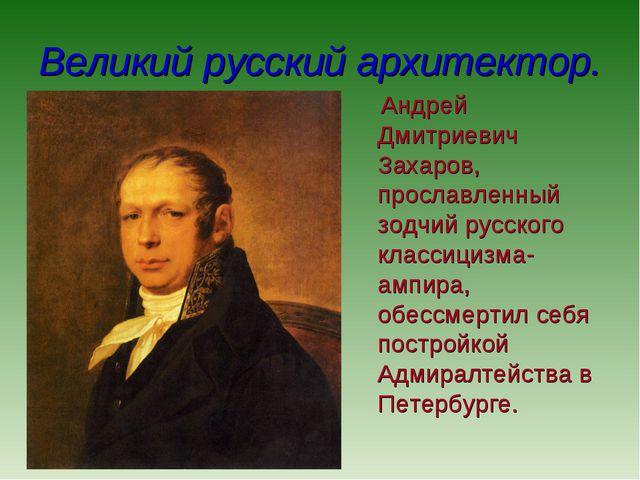 Великий русский архитектор. Андрей Дмитриевич Захаров, прославленный зодчий р...