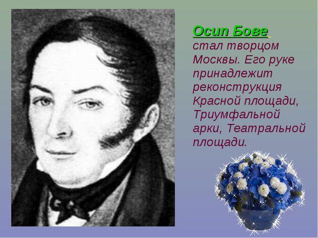 Осип Бове стал творцом Москвы. Его руке принадлежит реконструкция Красной пл...