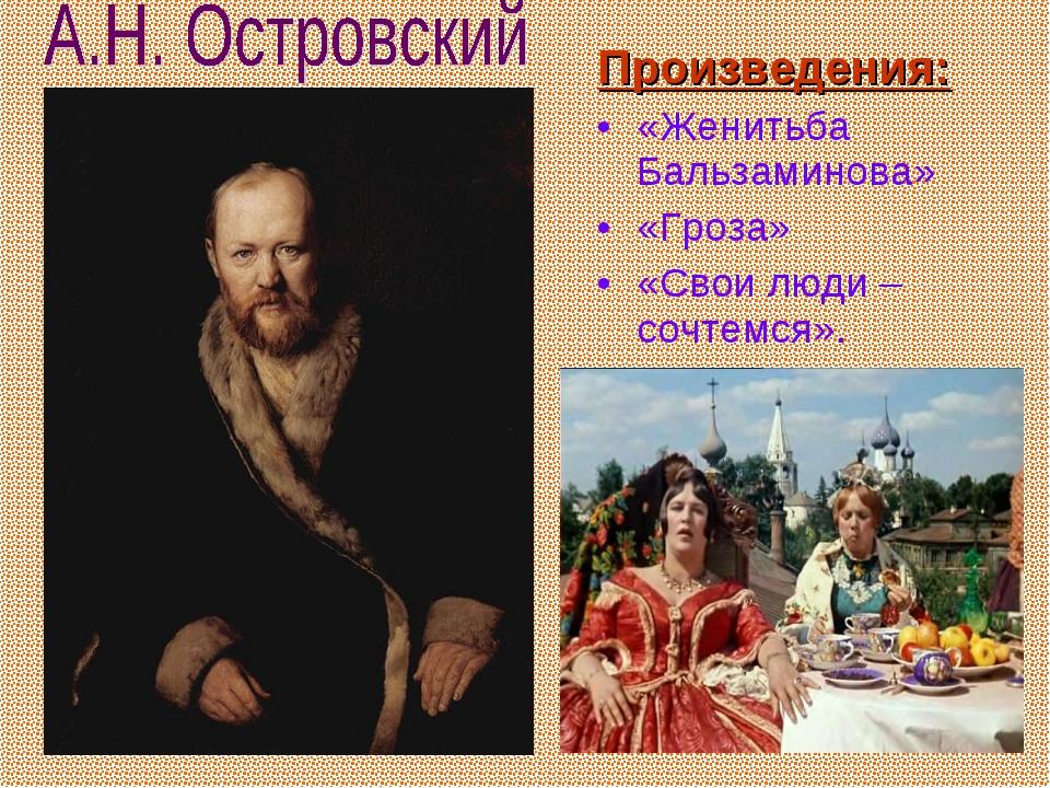 Произведения: «Женитьба Бальзаминова» «Гроза» «Свои люди – сочтемся».