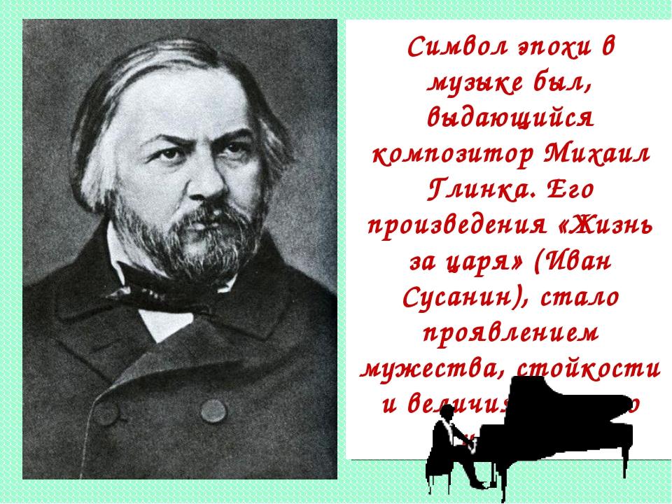 Символ эпохи в музыке был, выдающийся композитор Михаил Глинка. Его произведе...