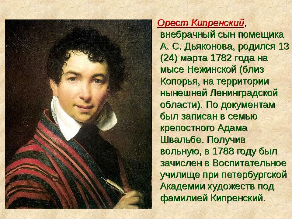 Орест Кипренский, внебрачный сын помещика А. С. Дьяконова, родился 13 (24) м...