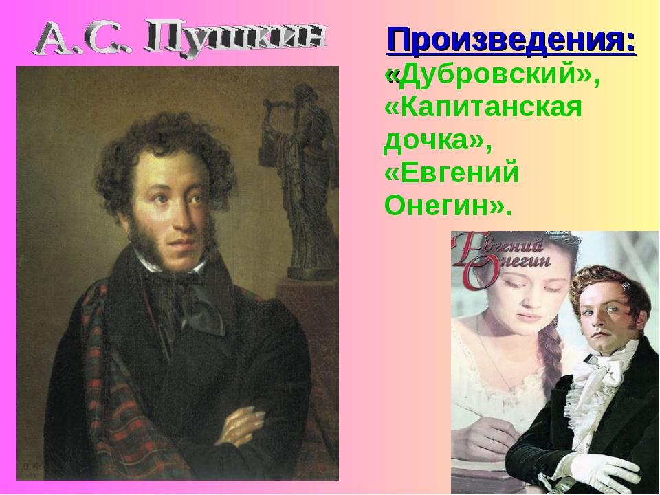 Произведения: «Дубровский», «Капитанская дочка», «Евгений Онегин».