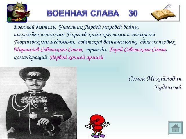 * Военный деятель. Участник Первой мировой войны, награжден четырьмя Георгиев...