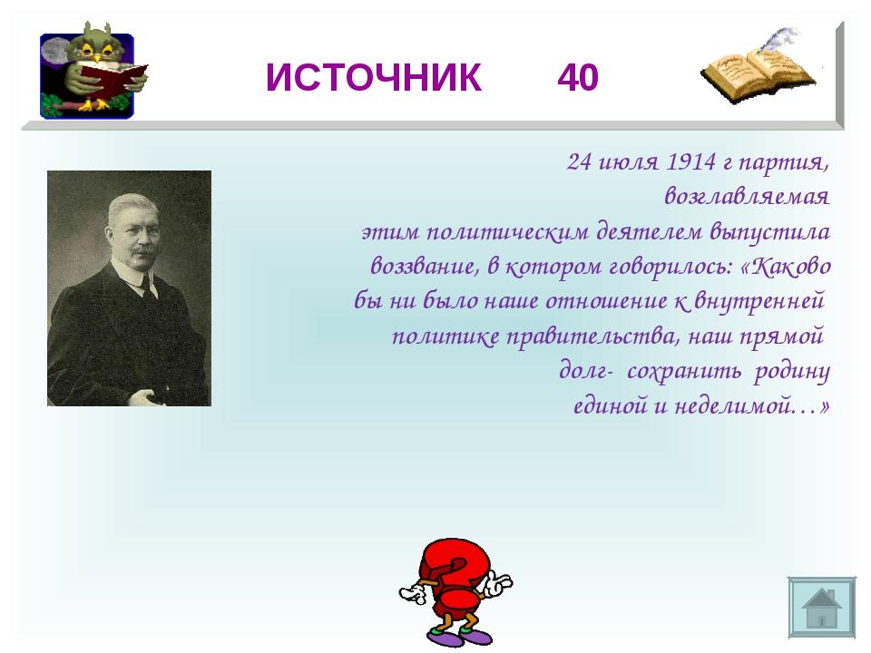 * ИСТОЧНИК 40 24 июля 1914 г партия, возглавляемая этим политическим деятелем...