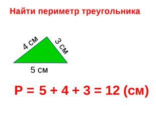 5 + 4 + 3 = 12 (см) Найти периметр треугольника Р = 3 см 4 см 5 см