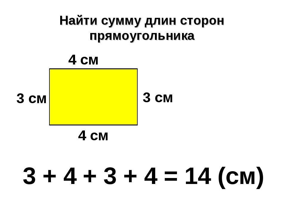 Найти сумму длин сторон прямоугольника 3 см 4 см 3 см 4 см 3 + 4 + 3 + 4 = 14...