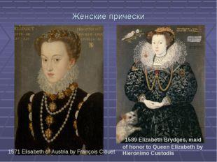 Женские прически 1571 Elisabeth of Austria by François Clouet 1589 Elizabet