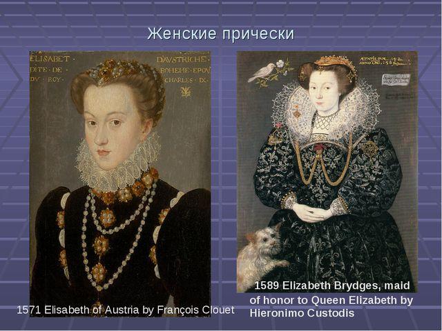 Женские прически 1571 Elisabeth of Austria by François Clouet 1589 Elizabet...