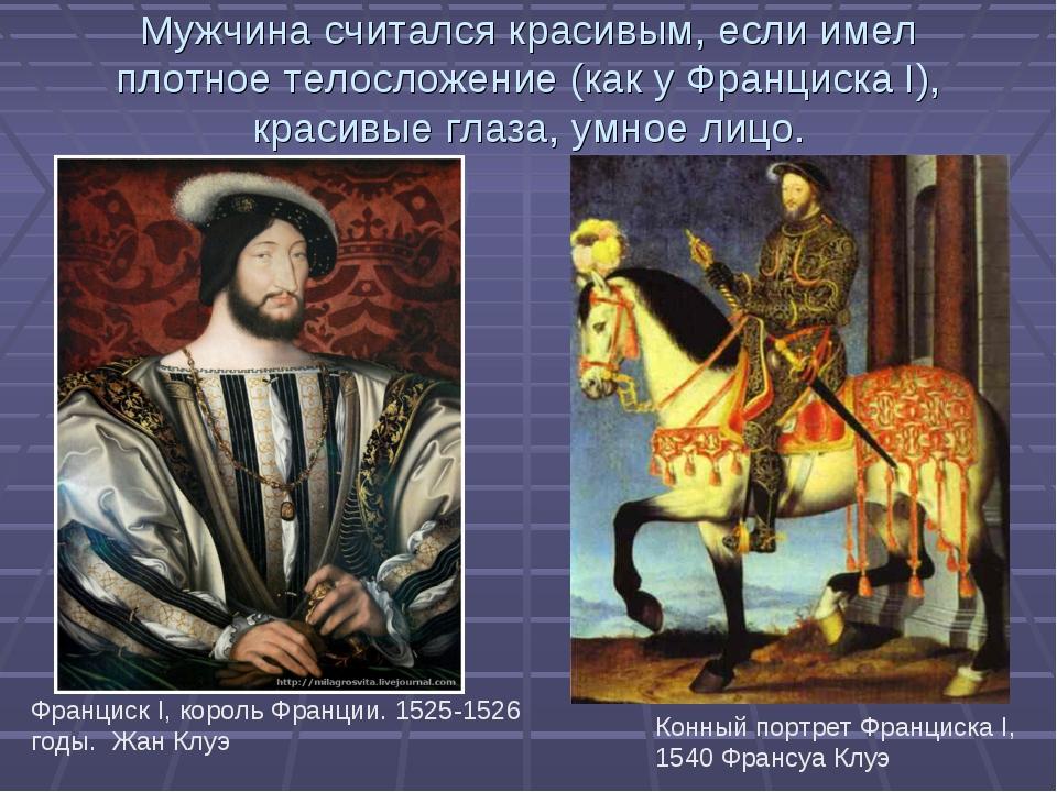 Мужчина считался красивым, если имел плотное телосложение (как у Франциска I)...