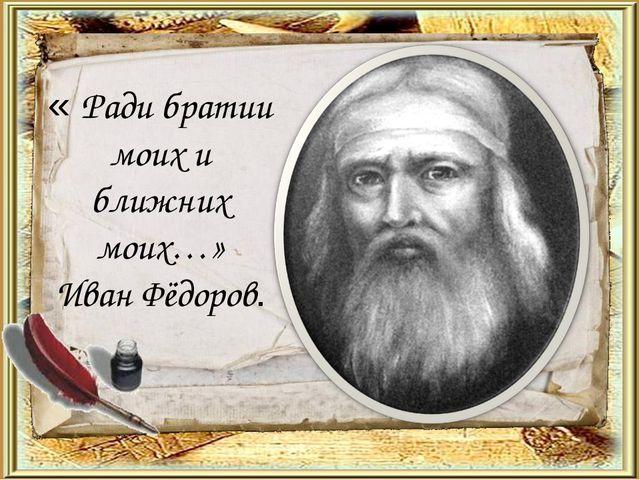 « Ради братии моих и ближних моих…» Иван Фёдоров.