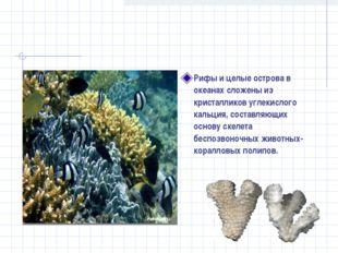 Рифы и целые острова в океанах сложены из кристалликов углекислого кальция, с