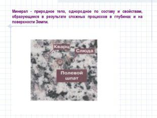 Минерал - природное тело, однородное по составу и свойствам, образующееся в р