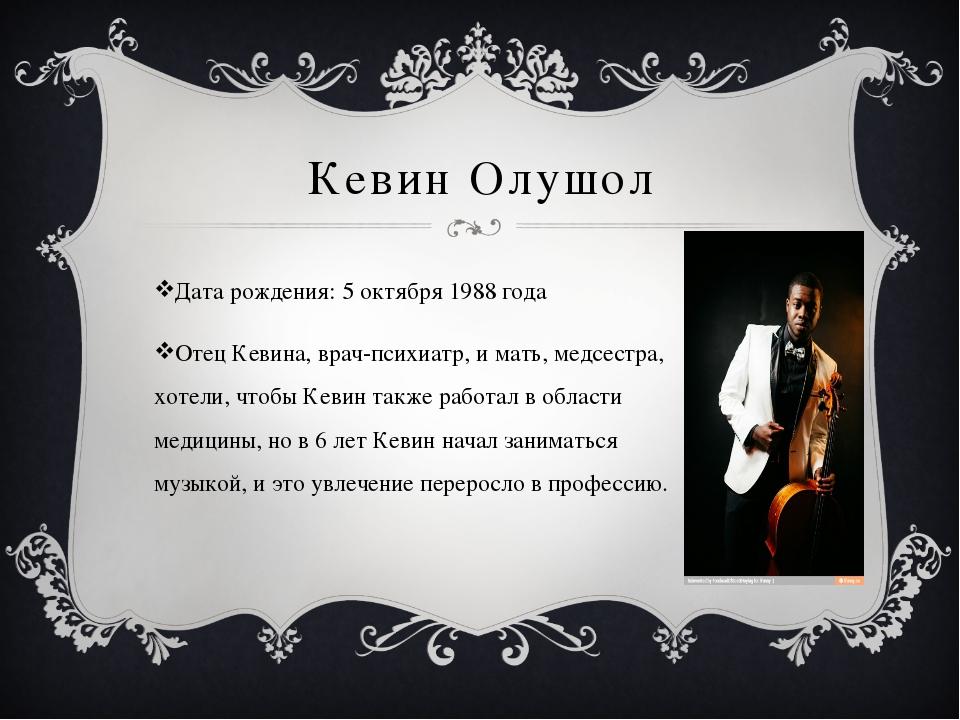 Кевин Олушол Дата рождения: 5 октября 1988 года Отец Кевина, врач-психиатр, и...