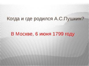 Когда и где родился А.С.Пушкин? В Москве, 6 июня 1799 году