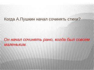 Когда А.Пушкин начал сочинять стихи? Он начал сочинять рано, когда был совсе