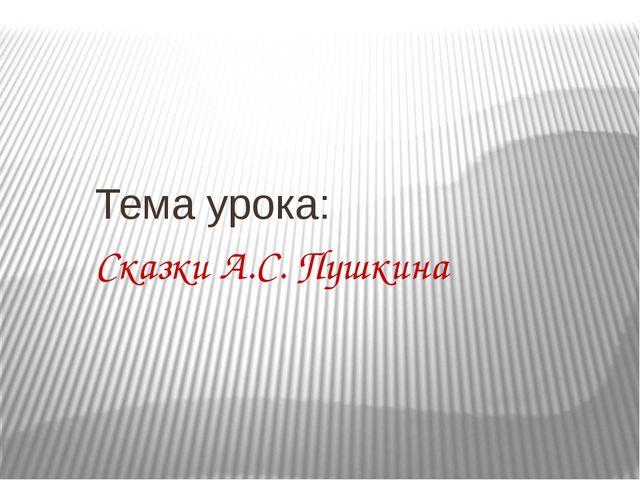 Тема урока: Сказки А.С. Пушкина