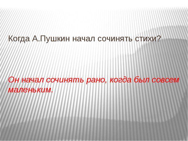 Когда А.Пушкин начал сочинять стихи? Он начал сочинять рано, когда был совсе...