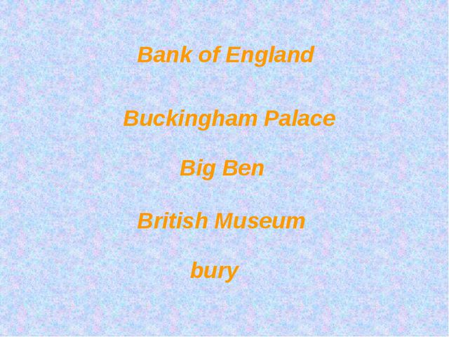 Bank of England Buckingham Palace Big Ben British Museum bury
