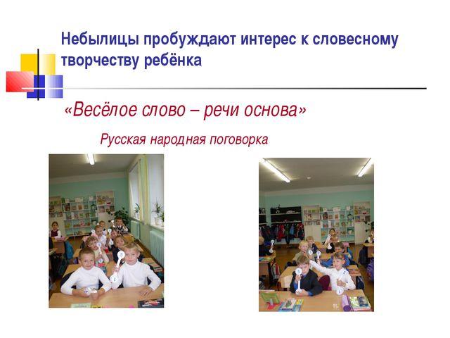 Небылицы пробуждают интерес к словесному творчеству ребёнка «Весёлое слово –...