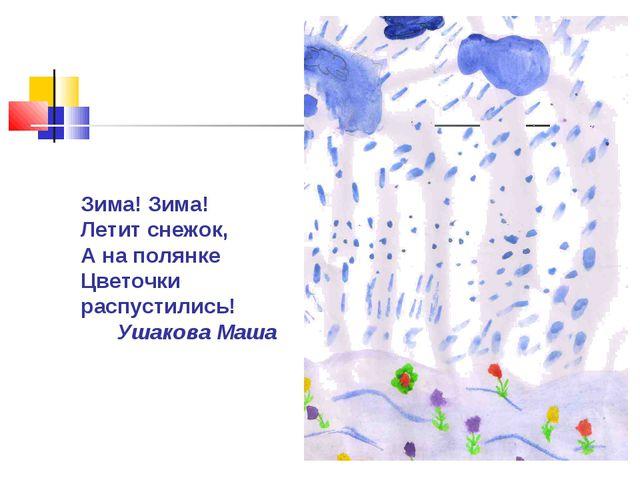 Зима! Зима! Летит снежок, А на полянке Цветочки распустились! Ушакова Маша